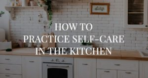 How to practice self-care while you're cooking